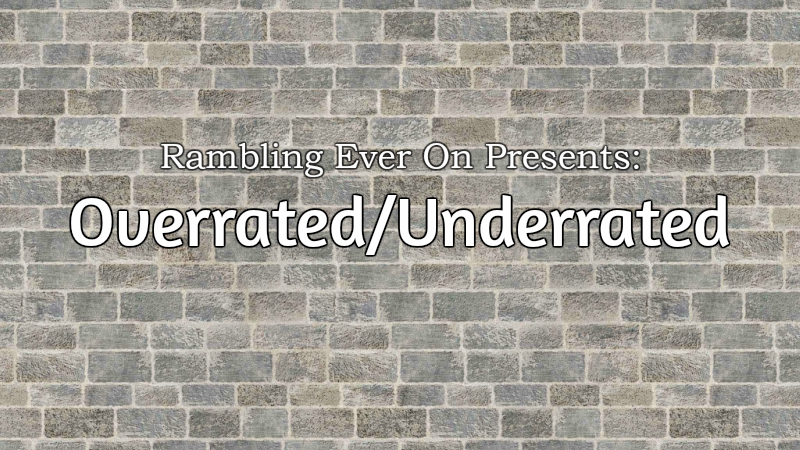 Rambling Ever On Presents: Overrated/Underrated