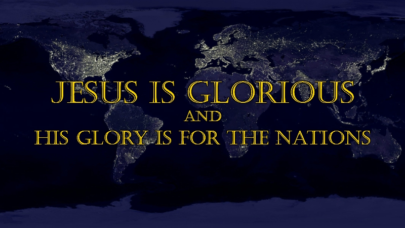 Jesus Is Glorious, and His Glory Is For the Nations